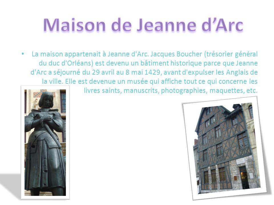 La maison appartenait à Jeanne d'Arc. Jacques Boucher (trésorier général du duc d'Orléans) est devenu un bâtiment historique parce que Jeanne d'Arc a