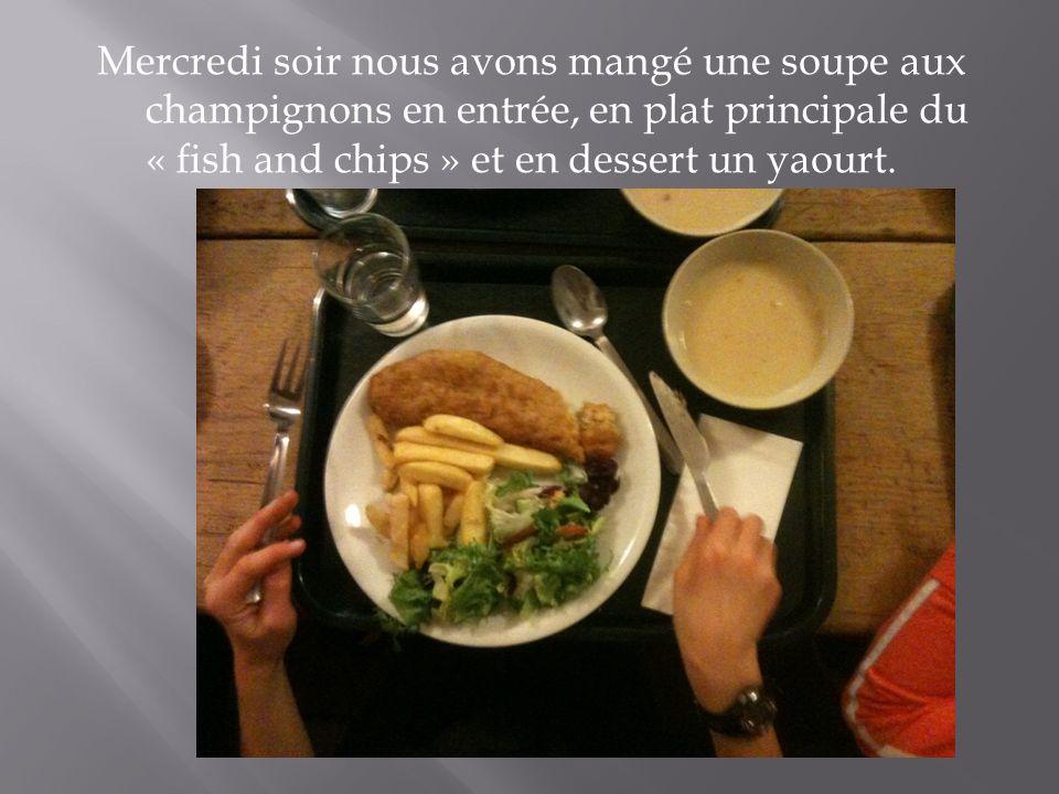 Mercredi soir nous avons mangé une soupe aux champignons en entrée, en plat principale du « fish and chips » et en dessert un yaourt.