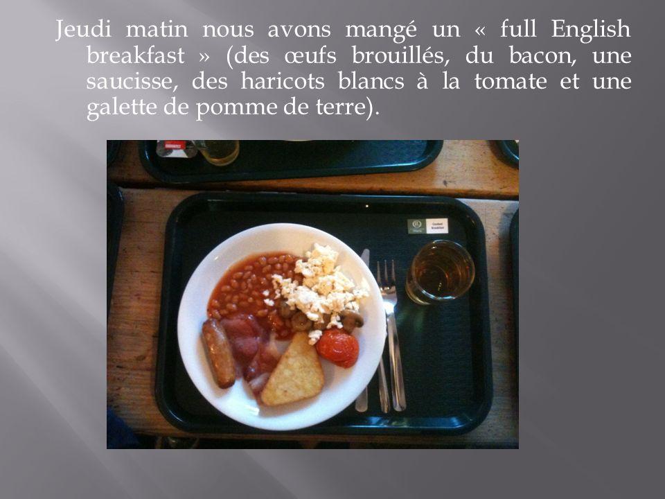 Jeudi matin nous avons mangé un « full English breakfast » (des œufs brouillés, du bacon, une saucisse, des haricots blancs à la tomate et une galette de pomme de terre).