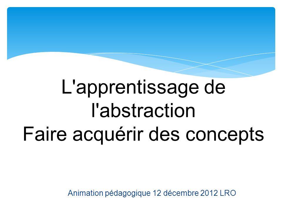 L'apprentissage de l'abstraction Faire acquérir des concepts Animation pédagogique 12 décembre 2012 LRO