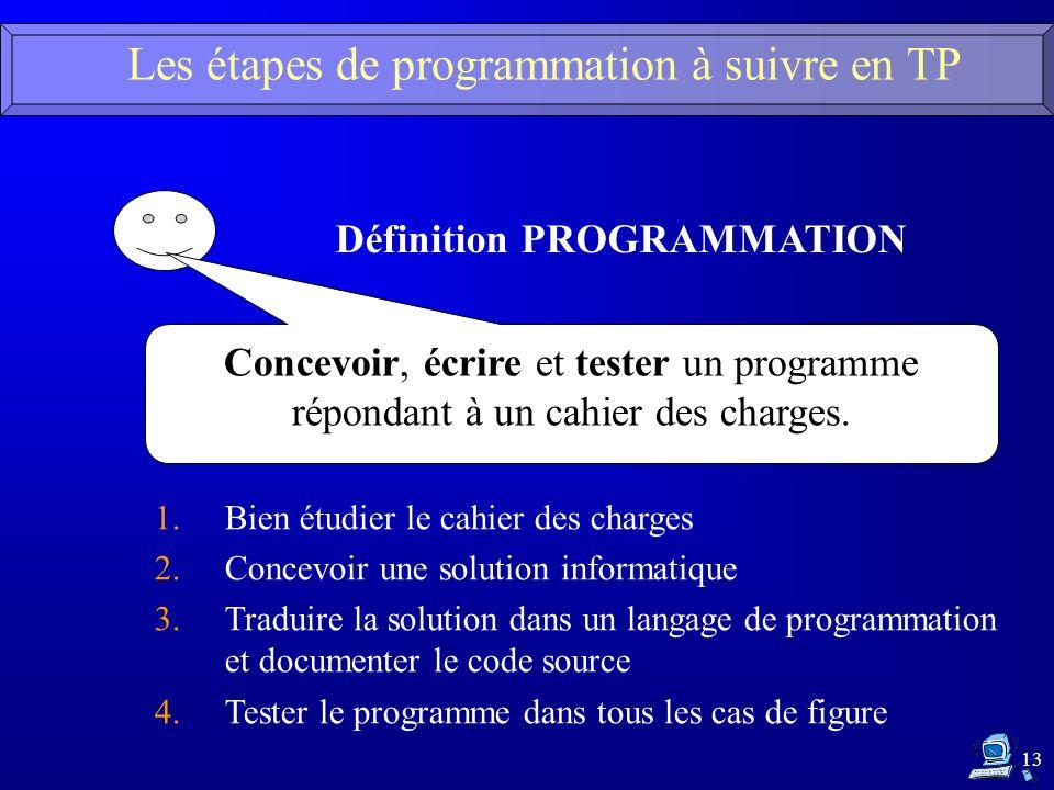 13 Les étapes de programmation à suivre en TP Définition PROGRAMMATION Concevoir, écrire et tester un programme répondant à un cahier des charges. 1.B