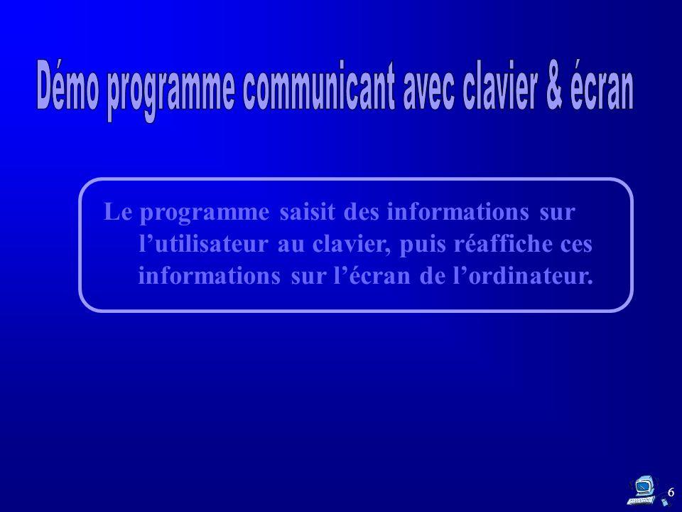 Le programme saisit des informations sur lutilisateur au clavier, puis réaffiche ces informations sur lécran de lordinateur. 6