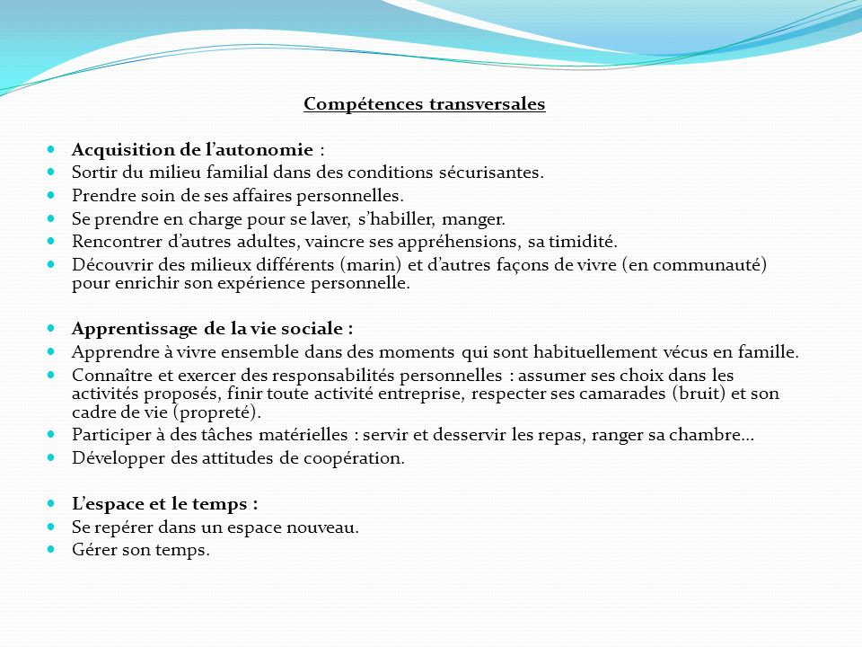 Compétences transversales Acquisition de lautonomie : Sortir du milieu familial dans des conditions sécurisantes. Prendre soin de ses affaires personn