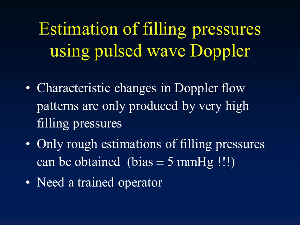 Estimation of filling pressures using pulsed wave Doppler Characteristic changes in Doppler flow patterns are only produced by very high filling press