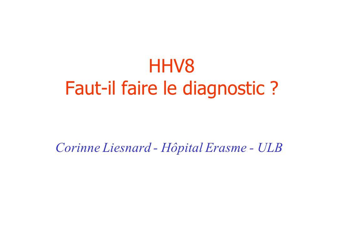 HHV8 Faut-il faire le diagnostic ? Corinne Liesnard - Hôpital Erasme - ULB