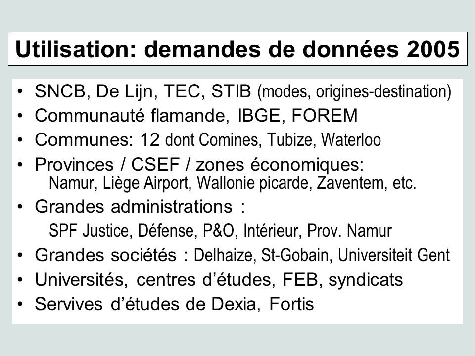 SNCB, De Lijn, TEC, STIB (modes, origines-destination) Communauté flamande, IBGE, FOREM Communes: 12 dont Comines, Tubize, Waterloo Provinces / CSEF / zones économiques: Namur, Liège Airport, Wallonie picarde, Zaventem, etc.