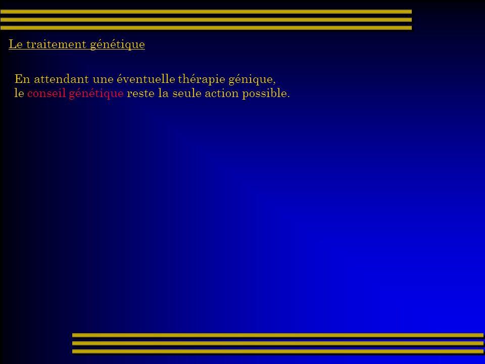 En attendant une éventuelle thérapie génique, le conseil génétique reste la seule action possible.