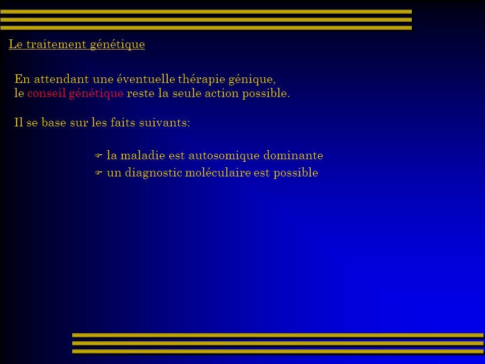 Le traitement génétique En attendant une éventuelle thérapie génique, le conseil génétique reste la seule action possible. Il se base sur les faits su