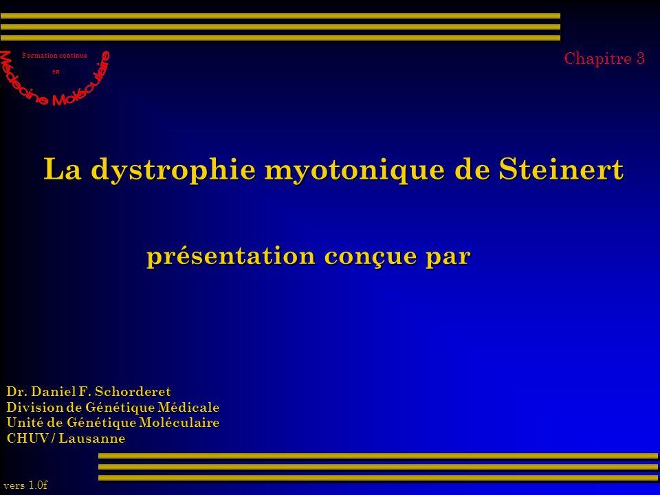 La dystrophie myotonique de Steinert présentation conçue par Dr. Daniel F. Schorderet Division de Génétique Médicale Unité de Génétique Moléculaire CH