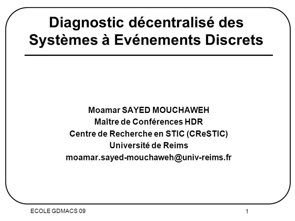 ECOLE GDMACS 09 1 Diagnostic décentralisé des Systèmes à Evénements Discrets Moamar SAYED MOUCHAWEH Maître de Conférences HDR Centre de Recherche en STIC (CReSTIC) Université de Reims moamar.sayed-mouchaweh@univ-reims.fr