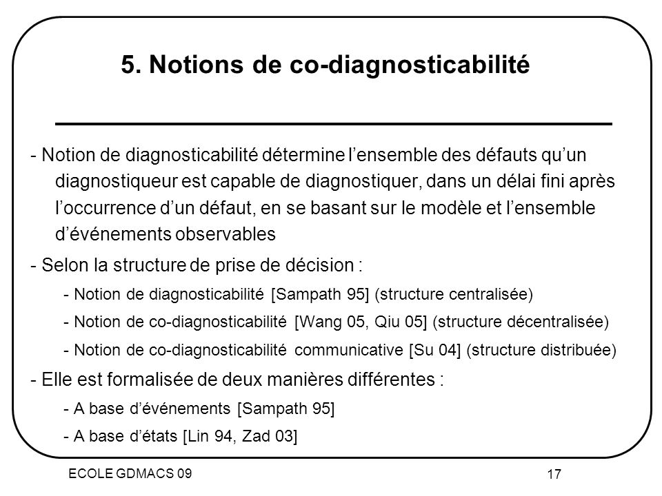 ECOLE GDMACS 09 17 - Notion de diagnosticabilité détermine lensemble des défauts quun diagnostiqueur est capable de diagnostiquer, dans un délai fini après loccurrence dun défaut, en se basant sur le modèle et lensemble dévénements observables - Selon la structure de prise de décision : - Notion de diagnosticabilité [Sampath 95] (structure centralisée) - Notion de co-diagnosticabilité [Wang 05, Qiu 05] (structure décentralisée) - Notion de co-diagnosticabilité communicative [Su 04] (structure distribuée) - Elle est formalisée de deux manières différentes : - A base dévénements [Sampath 95] - A base détats [Lin 94, Zad 03] 5.