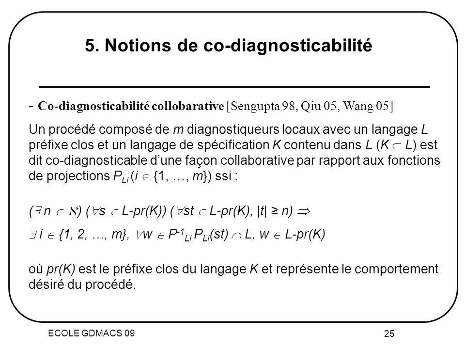 ECOLE GDMACS 09 25 - Co-diagnosticabilité collobarative [Sengupta 98, Qiu 05, Wang 05] Un procédé composé de m diagnostiqueurs locaux avec un langage L préfixe clos et un langage de spécification K contenu dans L (K L) est dit co-diagnosticable dune façon collaborative par rapport aux fonctions de projections P Li (i {1, …, m}) ssi : ( n ) ( s L-pr(K)) ( st L-pr(K), |t| n) i {1, 2, …, m}, w P -1 Li P Li (st) L, w L-pr(K) où pr(K) est le préfixe clos du langage K et représente le comportement désiré du procédé.