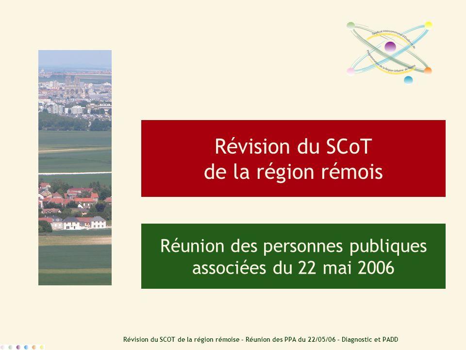 Révision du SCOT de la région rémoise – Réunion des PPA du 22/05/06 – Diagnostic et PADD Révision du SCoT de la région rémois Réunion des personnes pu