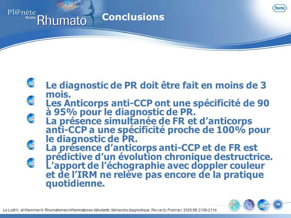30 Le diagnostic de PR doit être fait en moins de 3 mois. Les Anticorps anti-CCP ont une spécificité de 90 à 95% pour le diagnostic de PR. La présence