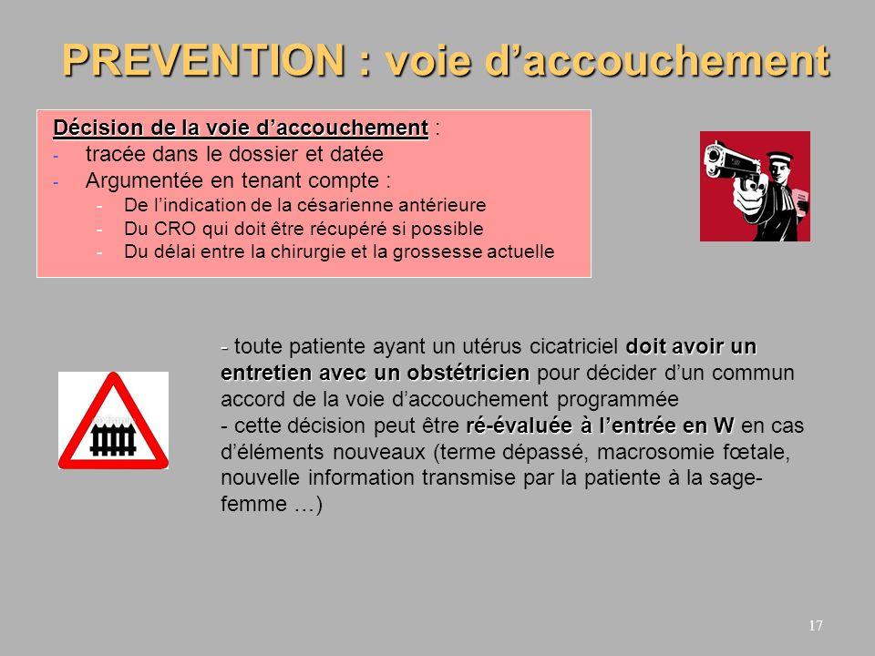 18 PREVENTION : conduite du W Césarienne en urgence si la patiente entre en W avant une césarienne programmée pour utérus cicatriciel Pas de prostaglandines sur utérus cicatriciel ou si antécédents de salpingectomie ou geste endo-utérin à risque (curetage difficile, hystéroscopie opératoire) En cas daccord voie basse sur utérus cicatriciel « à risque » (CRO non disponible, grossesses rapprochées, multiparité), nutiliser le Syntocinon quen cas de stagnation de la dilatation associée à une hypocinésie de fréquence ou dintensité Diminuer et espacer les doses de PGE2 en cas dIMG sur utérus cicatriciel ou au 3ème trimestre de la grossesse
