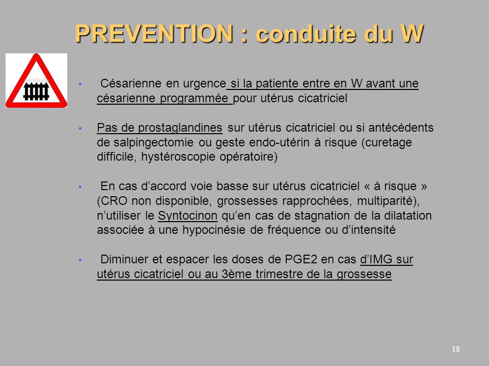18 PREVENTION : conduite du W Césarienne en urgence si la patiente entre en W avant une césarienne programmée pour utérus cicatriciel Pas de prostagla