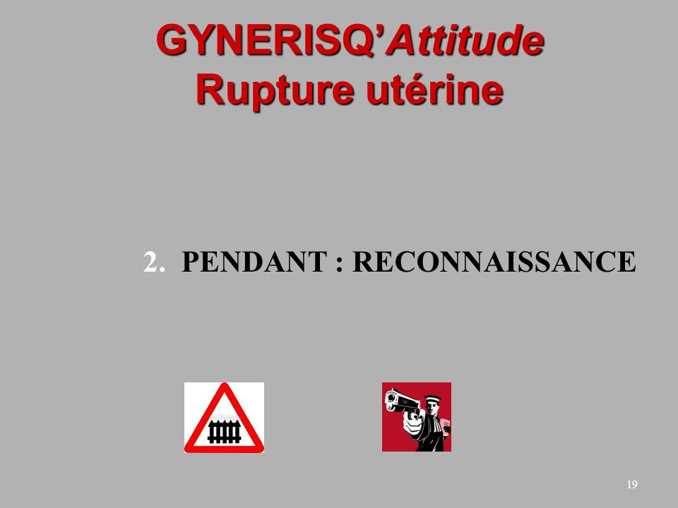 19 GYNERISQAttitude Rupture utérine 2.PENDANT : RECONNAISSANCE