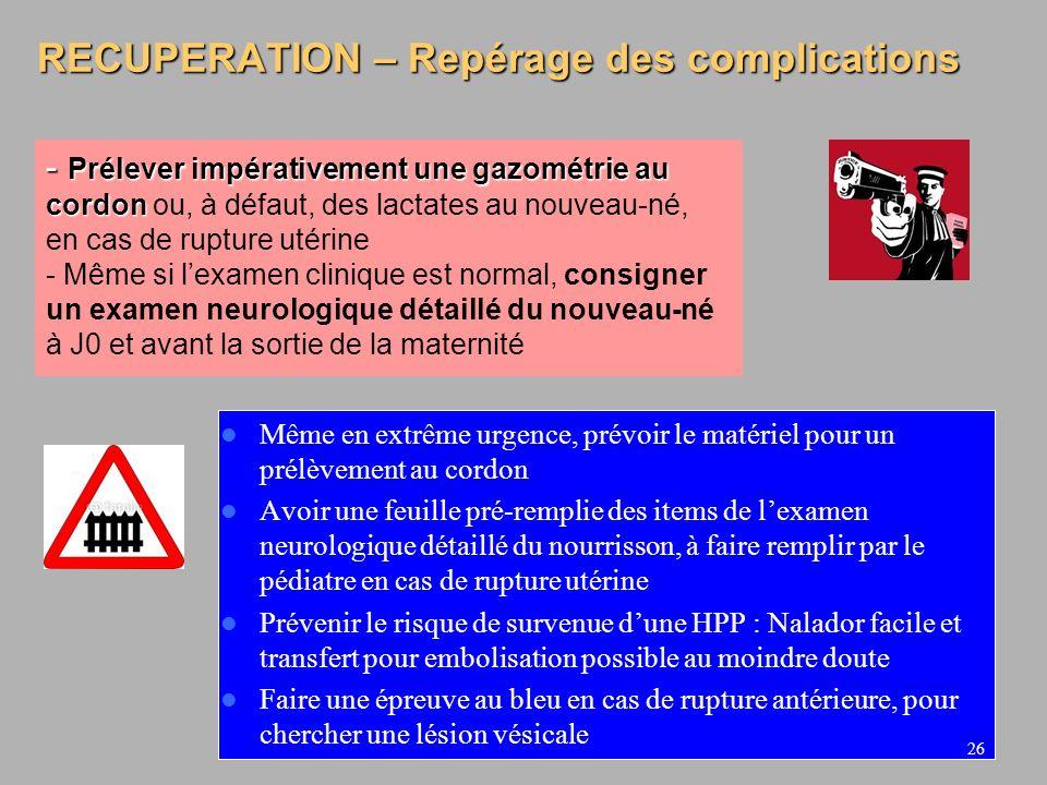 26 RECUPERATION – Repérage des complications Même en extrême urgence, prévoir le matériel pour un prélèvement au cordon Avoir une feuille pré-remplie