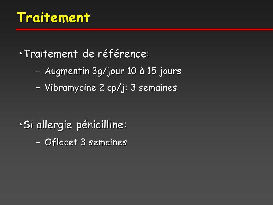 Traitement Traitement de référence:Traitement de référence: –Augmentin 3g/jour 10 à 15 jours –Vibramycine 2 cp/j: 3 semaines Si allergie pénicilline:Si allergie pénicilline: –Oflocet 3 semaines