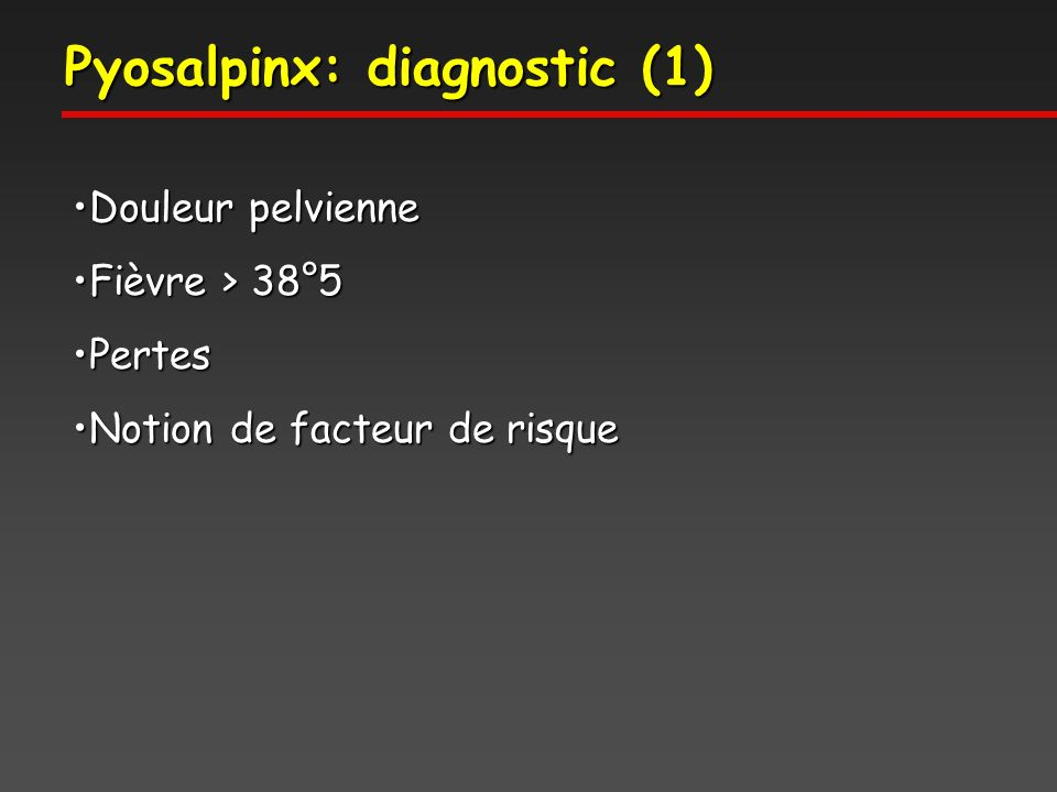 Pyosalpinx: diagnostic (1) Douleur pelvienneDouleur pelvienne Fièvre > 38°5Fièvre > 38°5 PertesPertes Notion de facteur de risqueNotion de facteur de risque