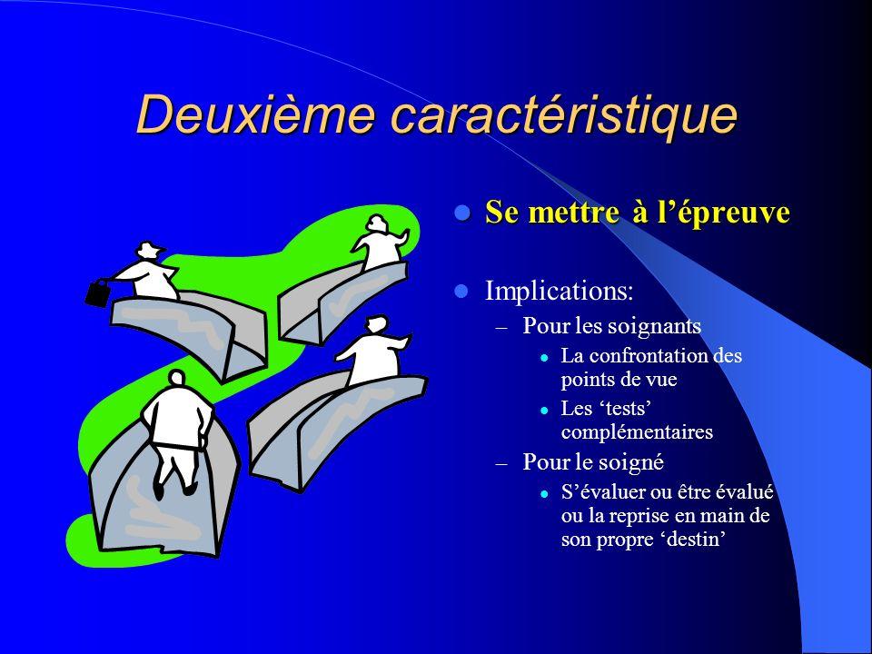 Deuxième caractéristique Se mettre à lépreuve Se mettre à lépreuve Implications: – Pour les soignants La confrontation des points de vue Les tests com