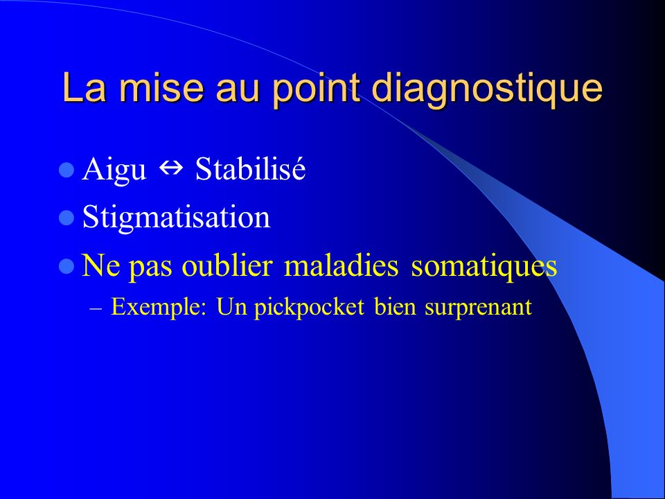 La mise au point diagnostique Aigu Stabilisé Stigmatisation Ne pas oublier maladies somatiques – Exemple: Un pickpocket bien surprenant
