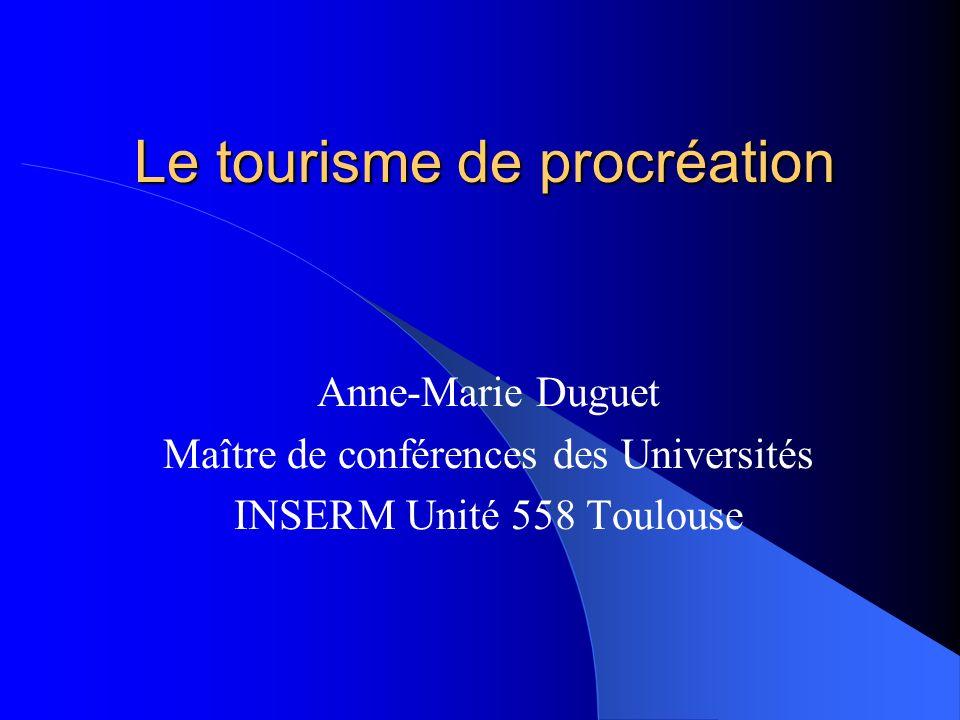 Le tourisme de procréation Anne-Marie Duguet Maître de conférences des Universités INSERM Unité 558 Toulouse