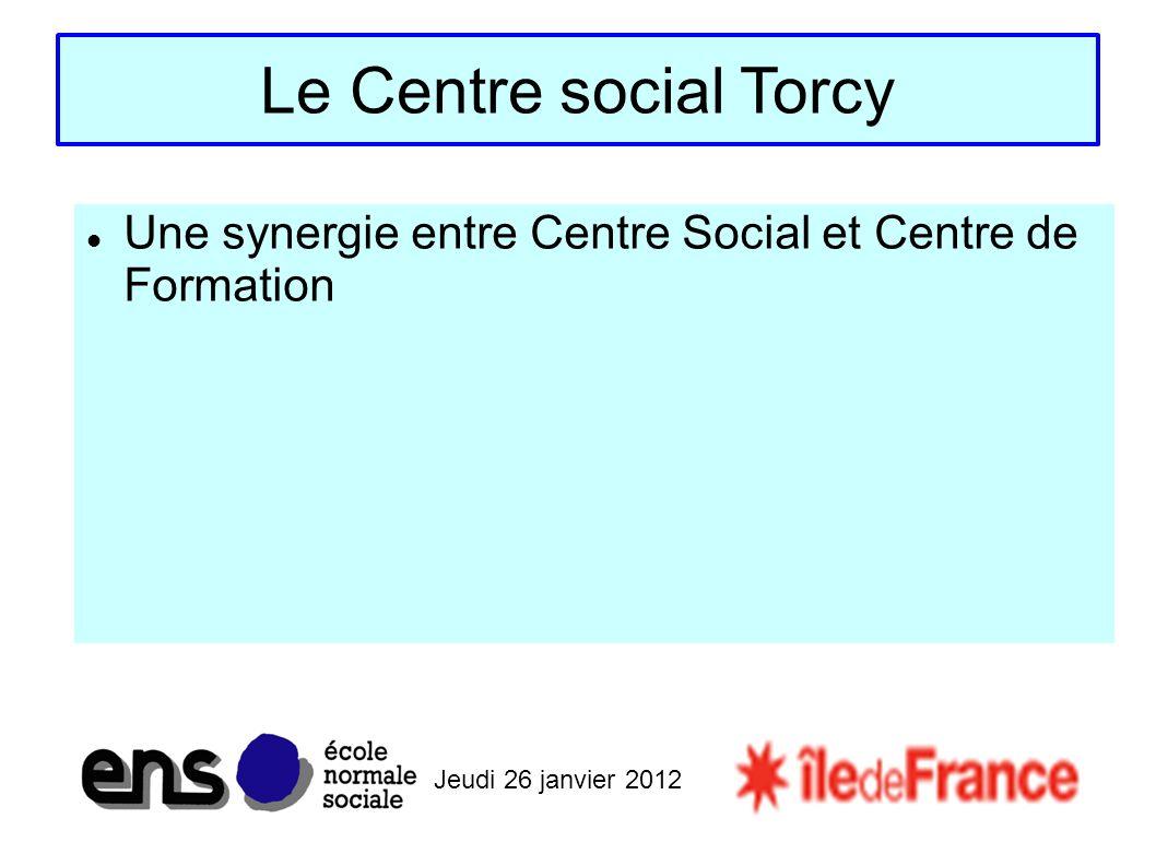 Jeudi 26 janvier 2012 Le Centre social Torcy Une synergie entre Centre Social et Centre de Formation