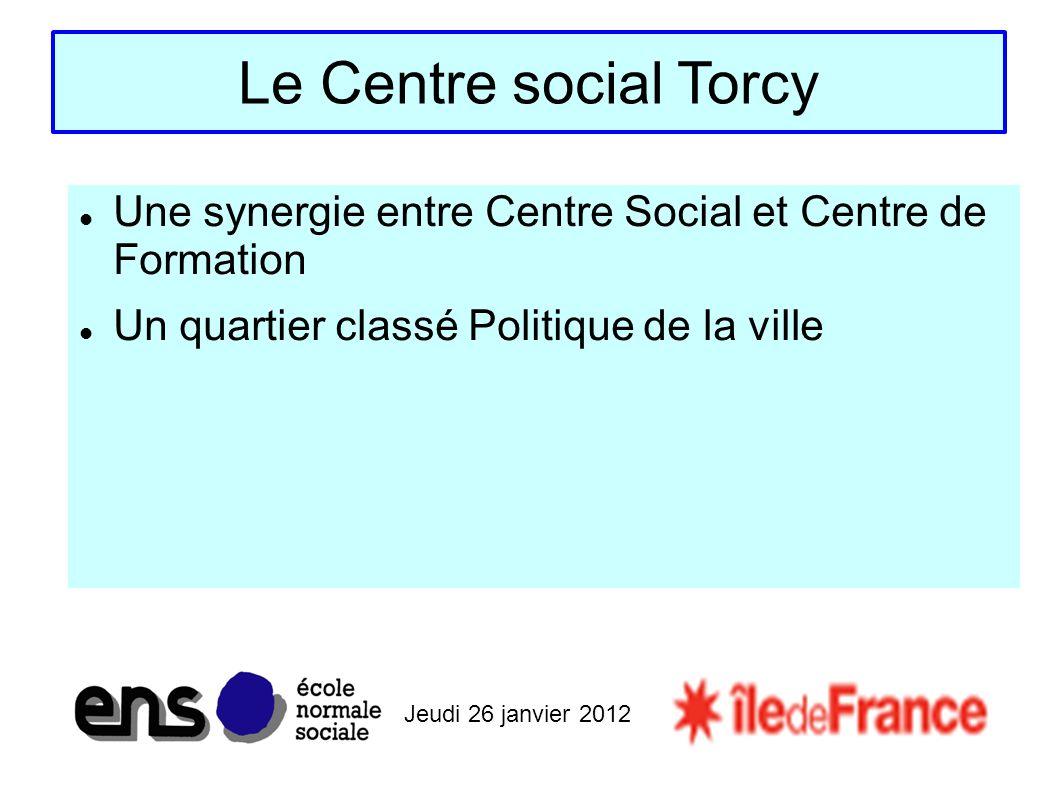 Jeudi 26 janvier 2012 Le Centre social Torcy Une synergie entre Centre Social et Centre de Formation Un quartier classé Politique de la ville