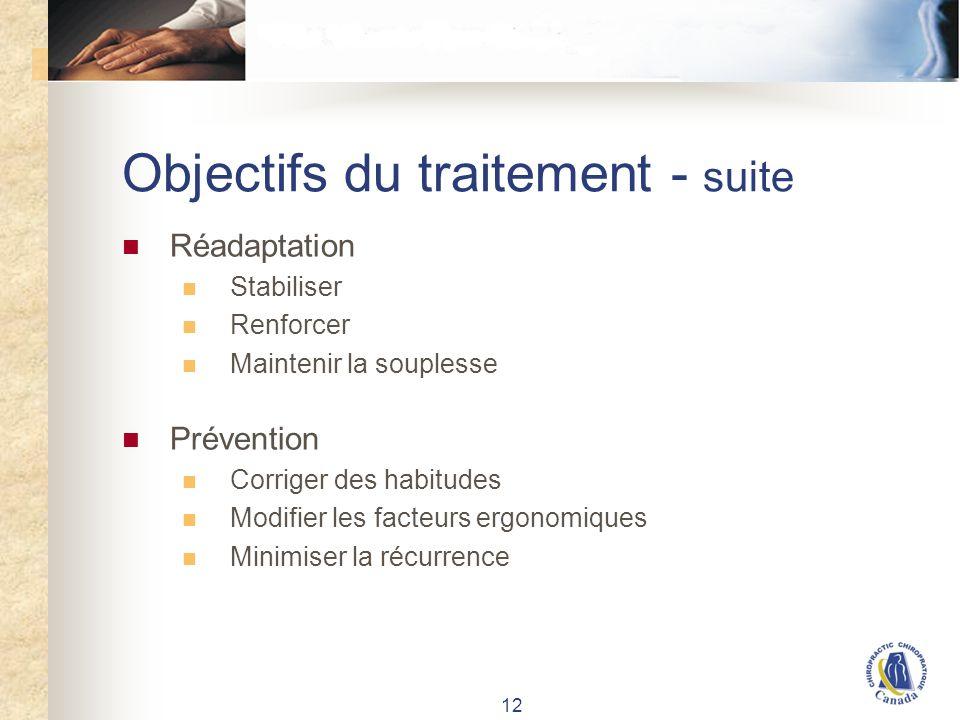 12 Objectifs du traitement - suite Réadaptation Stabiliser Renforcer Maintenir la souplesse Prévention Corriger des habitudes Modifier les facteurs ergonomiques Minimiser la récurrence
