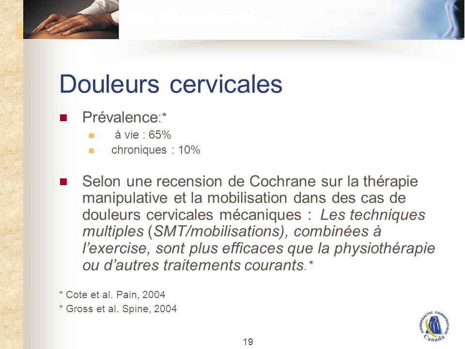 19 Douleurs cervicales Prévalence :* à vie : 65% chroniques : 10% Selon une recension de Cochrane sur la thérapie manipulative et la mobilisation dans