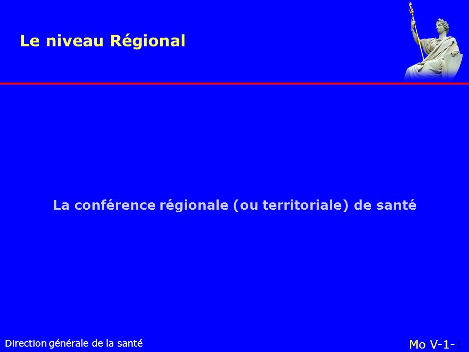 Direction générale de la santé La conférence régionale (ou territoriale) de santé Le niveau Régional Mo V-1-1