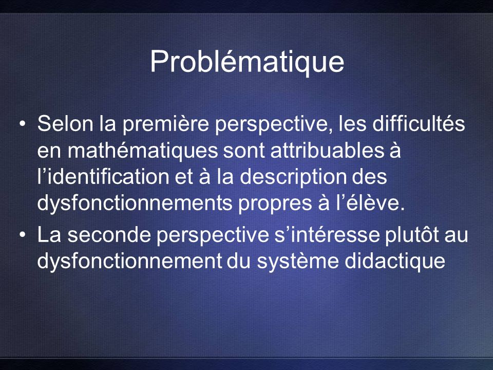 Problématique Selon la première perspective, les difficultés en mathématiques sont attribuables à lidentification et à la description des dysfonctionnements propres à lélève.