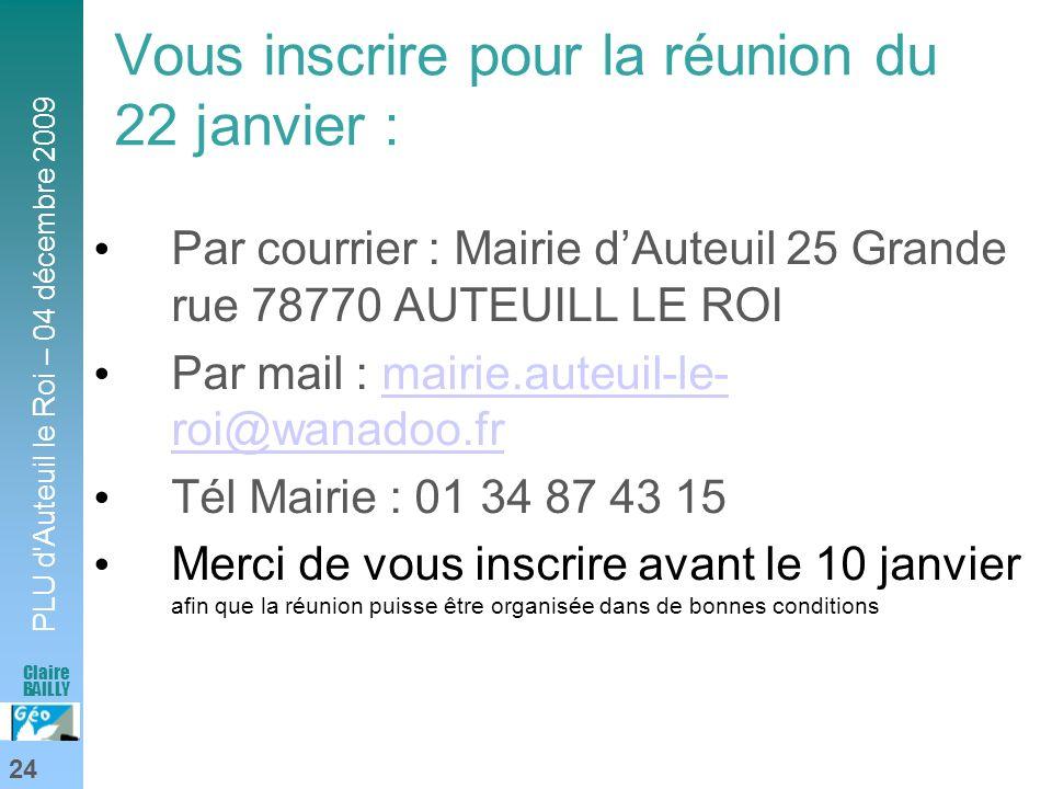 PLU d'Auteuil le Roi – 04 décembre 2009 24 Claire BAILLY Vous inscrire pour la réunion du 22 janvier : Par courrier : Mairie dAuteuil 25 Grande rue 78
