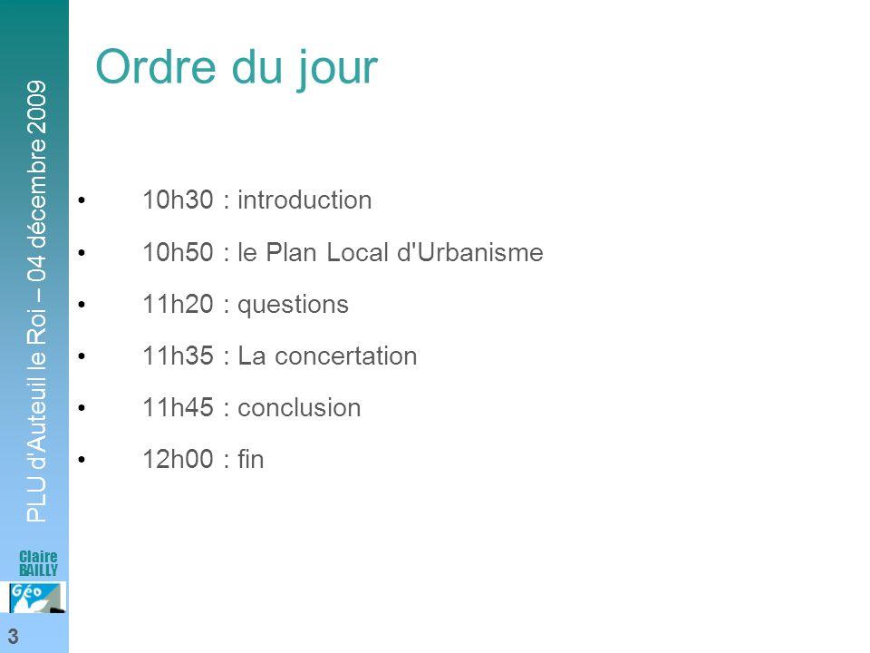 PLU d'Auteuil le Roi – 04 décembre 2009 3 Claire BAILLY Ordre du jour 10h30 : introduction 10h50 : le Plan Local d'Urbanisme 11h20 : questions 11h35 :