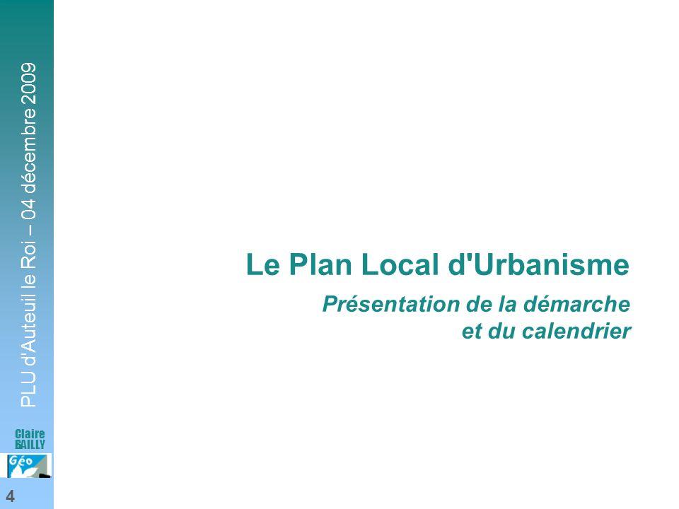 PLU d'Auteuil le Roi – 04 décembre 2009 4 Claire BAILLY Le Plan Local d'Urbanisme Présentation de la démarche et du calendrier