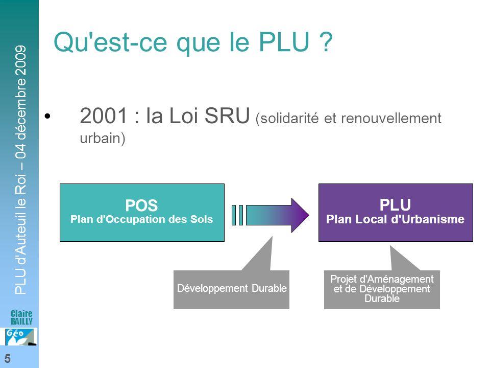 PLU d'Auteuil le Roi – 04 décembre 2009 5 Claire BAILLY Qu'est-ce que le PLU ? 2001 : la Loi SRU (solidarité et renouvellement urbain) POS Plan d'Occu