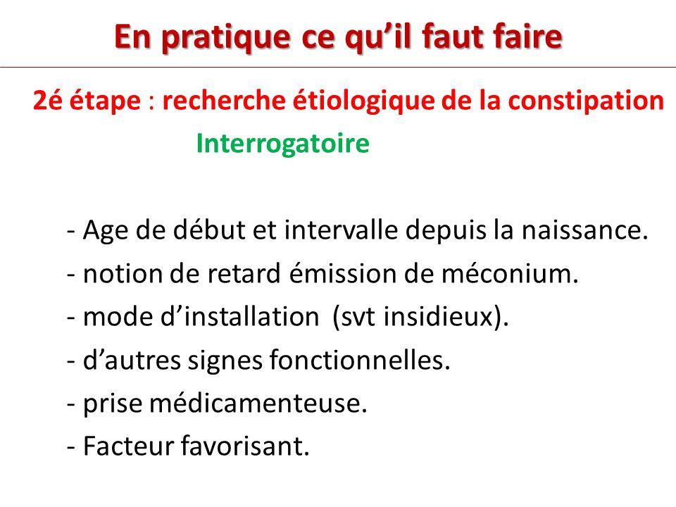 En pratique ce quil faut faire 2é étape : recherche étiologique de la constipation Interrogatoire - Age de début et intervalle depuis la naissance.