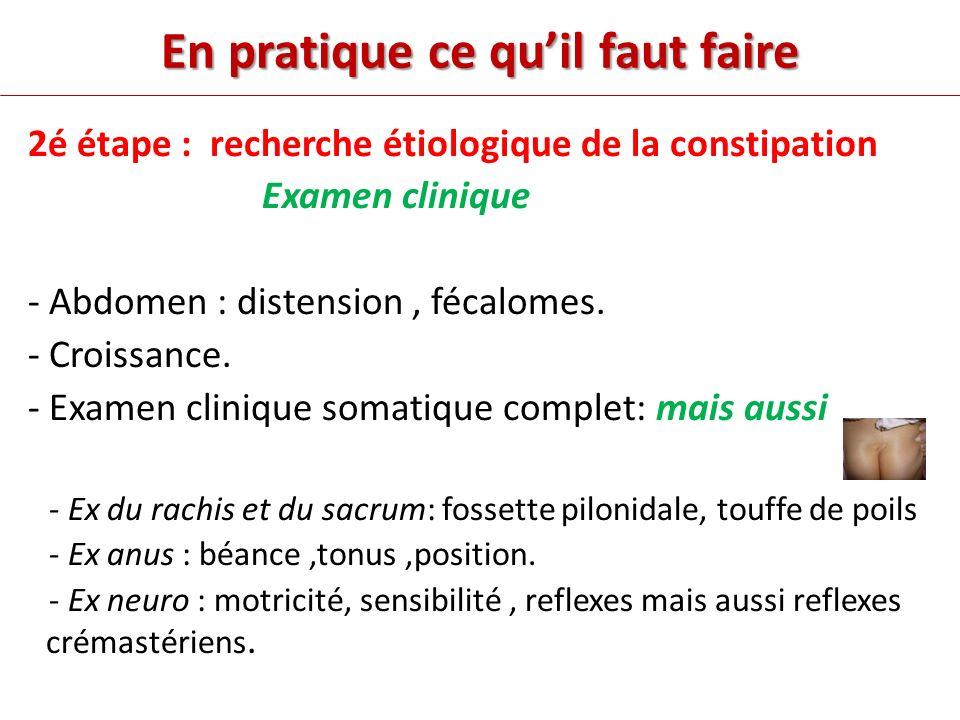 En pratique ce quil faut faire 2é étape : recherche étiologique de la constipation Examen clinique - Abdomen : distension, fécalomes.