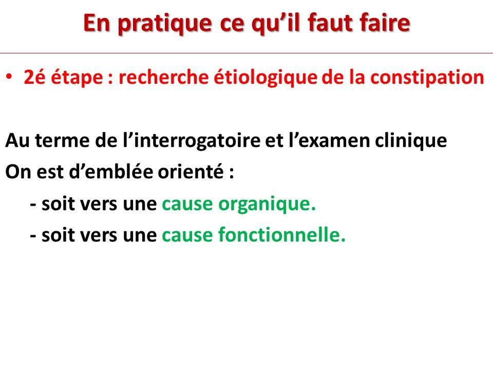En pratique ce quil faut faire 2é étape : recherche étiologique de la constipation Au terme de linterrogatoire et lexamen clinique On est demblée orienté : - soit vers une cause organique.
