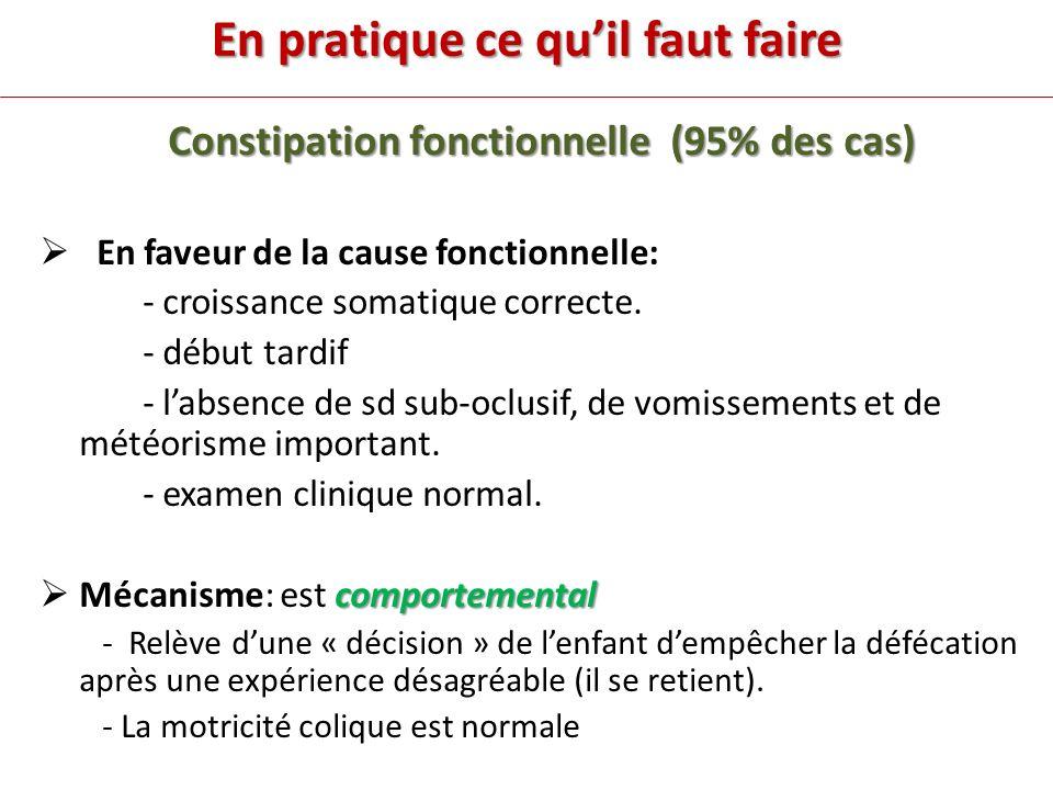 En pratique ce quil faut faire Constipation fonctionnelle (95% des cas) En faveur de la cause fonctionnelle: - croissance somatique correcte.