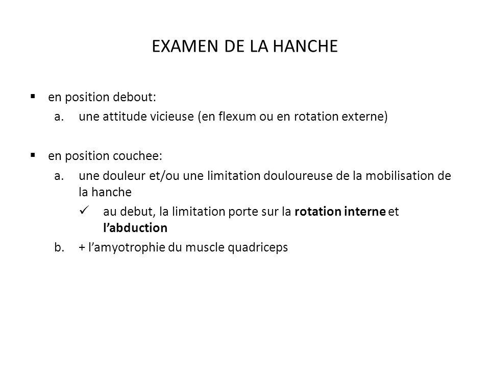 EXAMEN DE LA HANCHE en position debout: a.une attitude vicieuse (en flexum ou en rotation externe) en position couchee: a.une douleur et/ou une limitation douloureuse de la mobilisation de la hanche au debut, la limitation porte sur la rotation interne et labduction b.+ lamyotrophie du muscle quadriceps