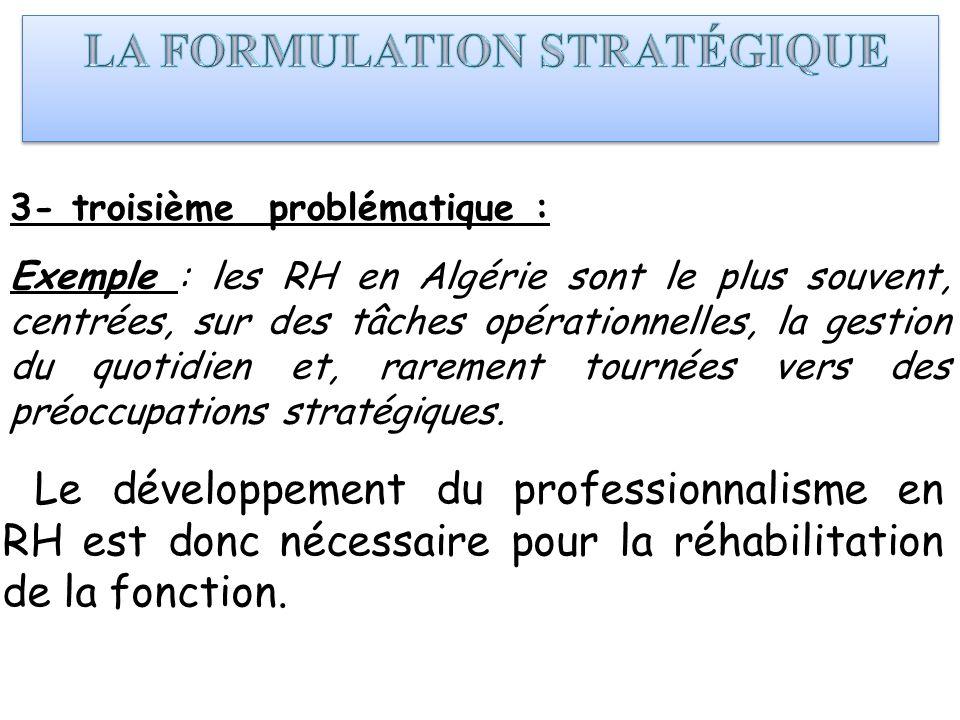 3- troisième problématique : Exemple : les RH en Algérie sont le plus souvent, centrées, sur des tâches opérationnelles, la gestion du quotidien et, r