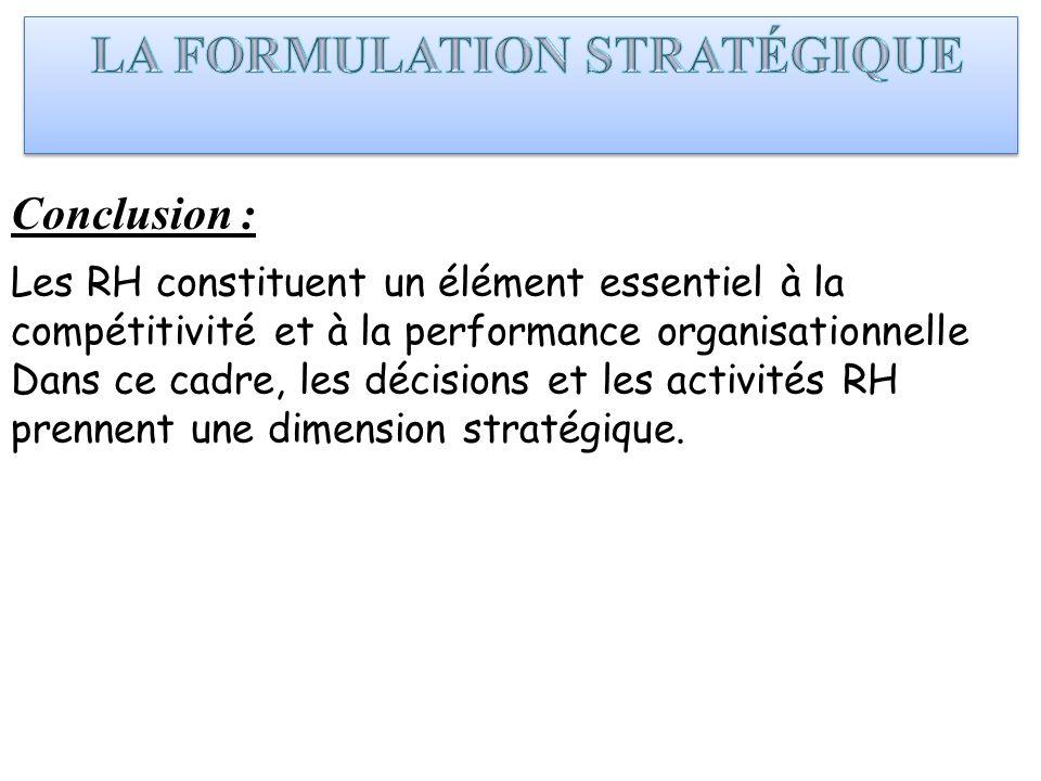 Conclusion : Les RH constituent un élément essentiel à la compétitivité et à la performance organisationnelle Dans ce cadre, les décisions et les acti