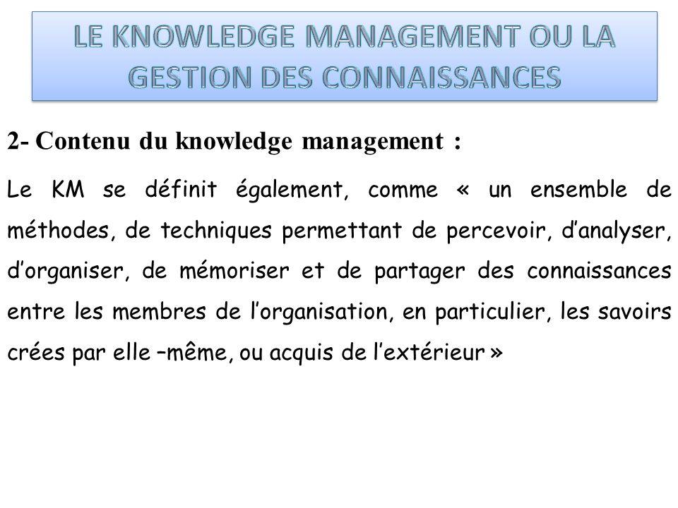 2- Contenu du knowledge management : Le KM se définit également, comme « un ensemble de méthodes, de techniques permettant de percevoir, danalyser, do