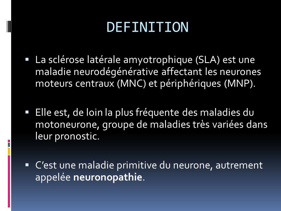 PHYSIOPATHOLOGIE Charcot en 1877 (Maladie de Charcot) Plus dun siècle après, les recherches étiologiques demeurent infructueuses: Certain s incriminent un processus immunitaire, dautres tentent délaborer des modèles viraux Depuis le début des années 90 3 découvertes: Mutations sur le gène de lenzyme superoxyde dismutase (SOD) dans des cas SLA familiales Mutations sur les chaines lourdes des neurofilaments dans des cas de SLA sporadiques Excitotoxicité du système glutamatergique ( Riluzole)