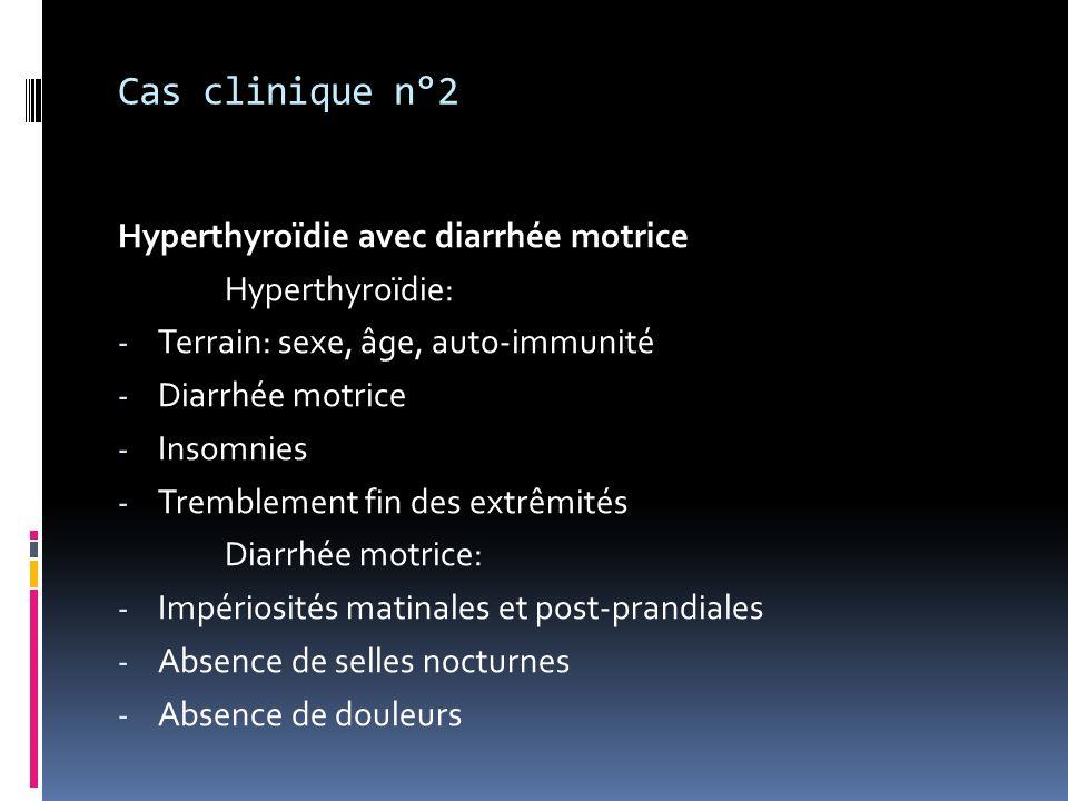 Cas clinique n°2 Hyperthyroïdie avec diarrhée motrice Hyperthyroïdie: - Terrain: sexe, âge, auto-immunité - Diarrhée motrice - Insomnies - Tremblement