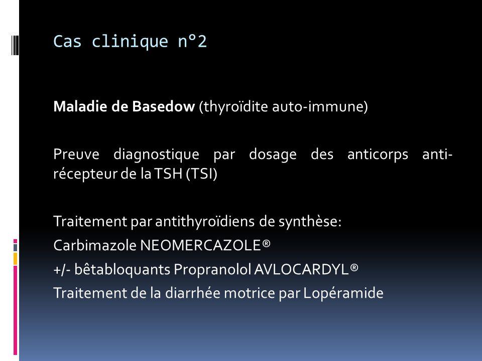 Cas clinique n°2 Maladie de Basedow (thyroïdite auto-immune) Preuve diagnostique par dosage des anticorps anti- récepteur de la TSH (TSI) Traitement p