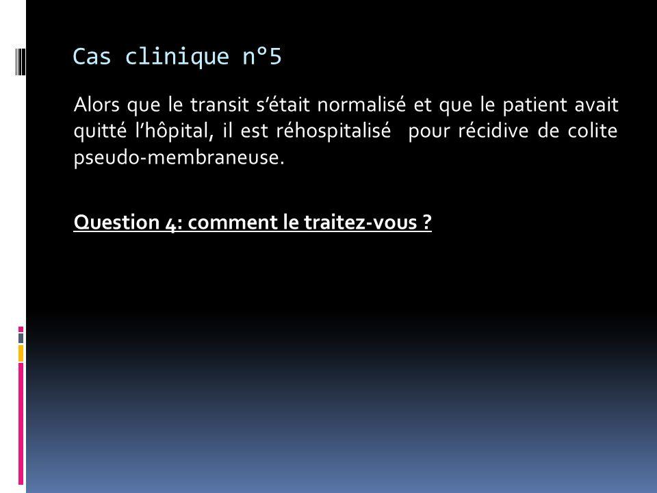 Cas clinique n°5 Alors que le transit sétait normalisé et que le patient avait quitté lhôpital, il est réhospitalisé pour récidive de colite pseudo-me