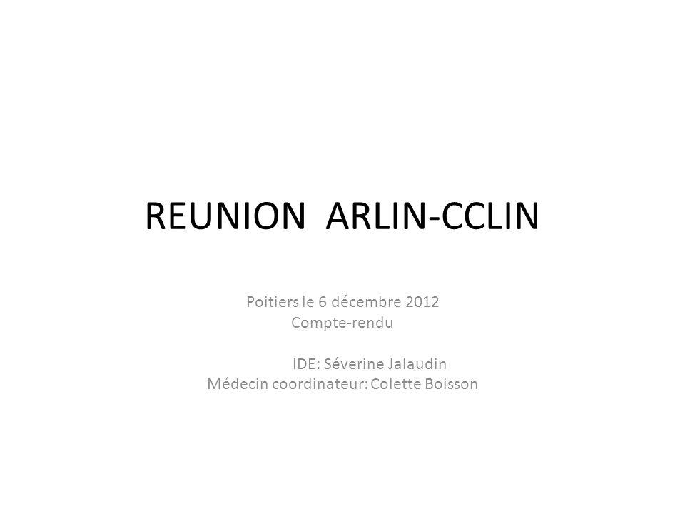 REUNION ARLIN-CCLIN Poitiers le 6 décembre 2012 Compte-rendu IDE: Séverine Jalaudin Médecin coordinateur: Colette Boisson
